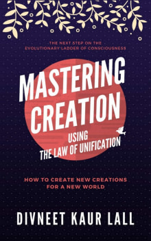Mastering Creation Using the Law of Unification: How To Create New Creations For A New World