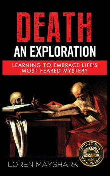 Death: An Exploration: Learning To Embrace Life's Most Feared Mystery