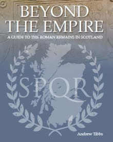 Beyond the Empire: A Guide to the Roman Remains in Scotland