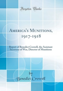 America's munitions 1917-1918: report of Benedict Crowell, the Assistant Secretary of War, Director of Munitions
