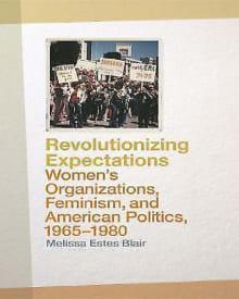 Revolutionizing Expectations: Women's Organizations, Feminism, and American Politics, 1965-1980