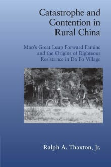 Catastrophe and Contention in Rural China: Mao's Great Leap Forward Famine and the Origins of Righteous Resistance in Da Fo Village