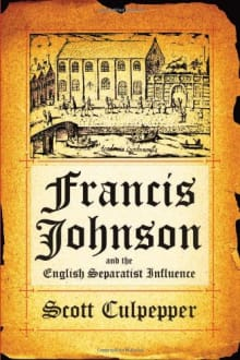 Francis Johnson and the English Separatist Influence: The Bishop of Brownism's Life, Writings, and Controversies