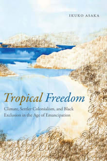 Tropical Freedom: Climate, Settler Colonialism, and Black Exclusion in the Age of Emancipation