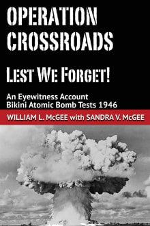 Operation Crossroads - Lest We Forget!: An Eyewitness Account, Bikini Atomic Bomb Tests 1946