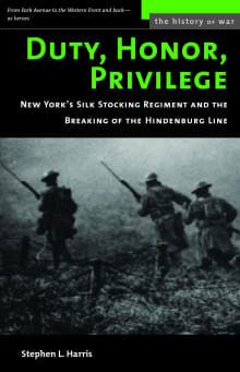 Duty, Honor, Privilege: New York City's Silk Stocking Regiment and the Breaking of the Hindenburg Line