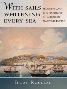 With Sails Whitening Every Sea: Mariners and the Making of an American Maritime Empire