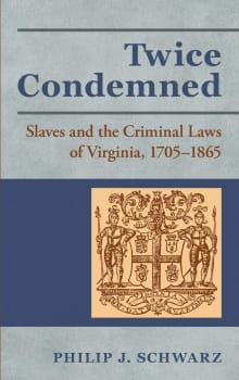 Twice Condemned: Slaves and the Criminal Laws of Virginia, 1705-1865