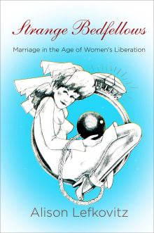 Strange Bedfellows: Marriage in the Age of Women's Liberation