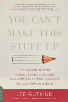 You Can't Make This Stuff Up: The Complete Guide to Writing Creative Nonfiction