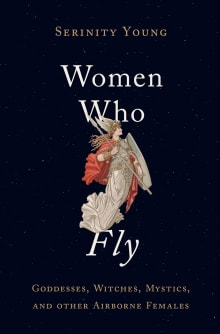 Women Who Fly: Goddesses, Witches, Mystics, and Other Airborne Females