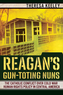 Reagan's Gun-Toting Nuns: The Catholic Conflict Over Cold War Human Rights Policy in Central America