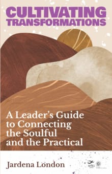Cultivating Transformations: A Leader's Guide to Connecting the Soulful and the Practical