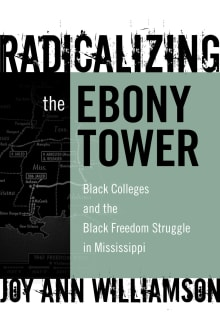 Radicalizing the Ebony Tower: Black Colleges and the Black Freedom Struggle in Mississippi