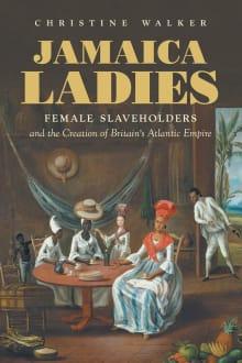 Jamaica Ladies: Female Slaveholders and the Creation of Britain's Atlantic Empire