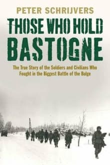 Those Who Hold Bastogne: The True Story of the Soldiers and Civilians Who Fought in the Biggest Battle of the Bulge
