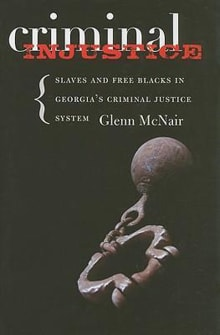 Criminal Injustice: Slaves and Free Blacks in Georgia's Criminal Justice System