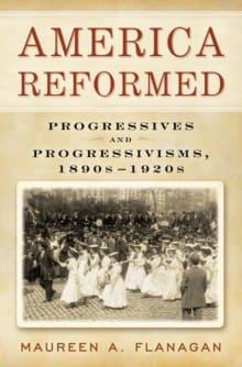 America Reformed: Progressives and Progressivisms, 1890s-1920s
