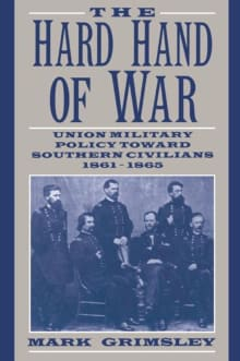 The Hard Hand of War: Union Military Policy Toward Southern Civilians, 1861 - 1865