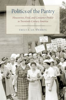 Politics of the Pantry: Housewives, Food, and Consumer Protest in Twentieth-Century America