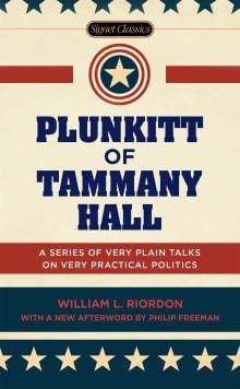Plunkitt of Tammany Hall: A Series of Very Plain Talks on Very Practical Politics
