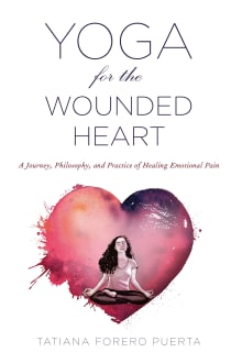 Yoga for the Wounded Heart: A Journey, Philosophy, and Practice of Healing Emotional Pain