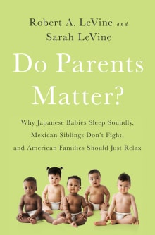 Do Parents Matter?: Why Japanese Babies Sleep Soundly, Mexican Siblings Don't Fight, and American Families Should Just Relax