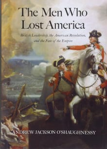 The Men Who Lost America: British Leadership, the American Revolution and the Fate of the Empire