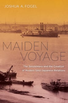 Maiden Voyage: The Senzaimaru and the Creation of Modern Sino-Japanese Relations