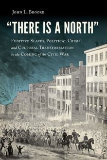 """""""There Is a North"""": Fugitive Slaves, Political Crisis, and Cultural Transformation in the Coming of the Civil War"""