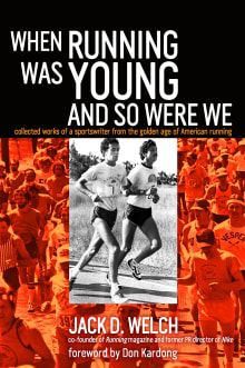When Running Was Young and So Were We: Collected Works of a Sportswriter from the Golden Age of American Running