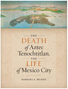 The Death of Aztec Tenochtitlan, the Life of Mexico City