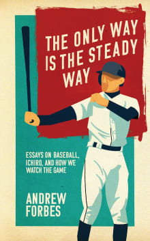 The Only Way Is the Steady Way: Essays on Baseball, Ichiro, and How We Watch the Game