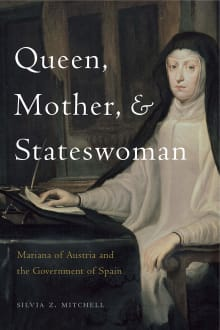Queen, Mother, and Stateswoman: Mariana of Austria and the Government of Spain