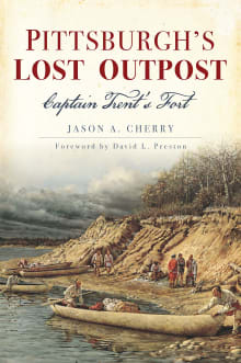 Pittsburgh's Lost Outpost: Captain Trent's Fort