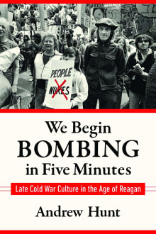 We Begin Bombing in Five Minutes: Late Cold War Culture in the Age of Reagan