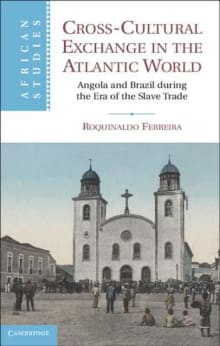 Cross-Cultural Exchange in the Atlantic World: Angola and Brazil During the Era of the Slave Trade