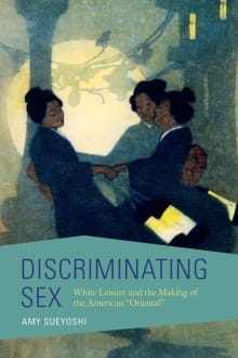 Discriminating Sex: White Leisure and the Making of the American Oriental