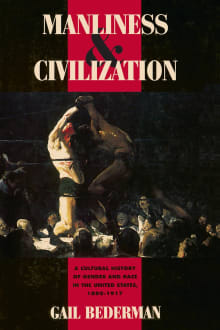 Manliness and Civilization: A Cultural History of Gender and Race in the United States, 1880-1917