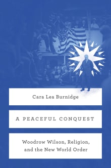 A Peaceful Conquest: Woodrow Wilson, Religion, and the New World Order