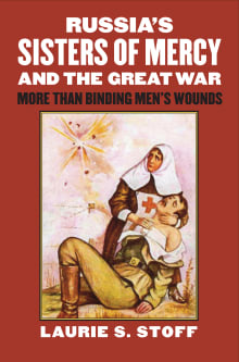 Russia's Sisters of Mercy and the Great War: More Than Binding Men's Wounds