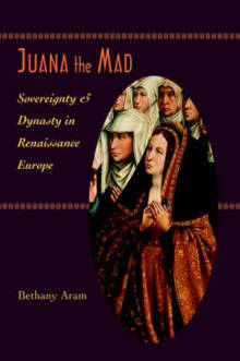 Juana the Mad: Sovereignty and Dynasty in Renaissance Europe