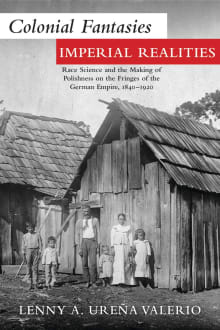 Colonial Fantasies, Imperial Realities: Race Science and the Making of Polishness on the Fringes of the German Empire, 1840-1920
