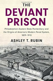 The Deviant Prison: Philadelphia's Eastern State Penitentiary and the Origins of America's Modern Penal System, 1829-1913