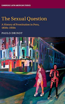 The Sexual Question: A History of Prostitution in Peru, 1850s-1950s