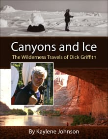 Canyons and Ice: The Wilderness Travels of Dick Griffith