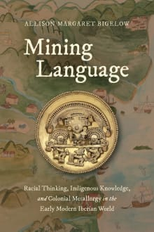 Mining Language: Racial Thinking, Indigenous Knowledge, and Colonial Metallurgy in the Early Modern Iberian World