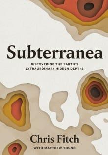 Subterranea: Discovering the Earth's Extraordinary Hidden Depth