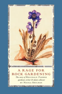 A Rage for Rock Gardening: The Story of Reginald Farrer, Gardener, Writer & Plant Collector
