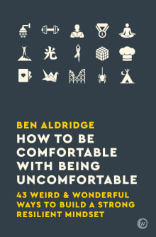 How to Be Comfortable with Being Uncomfortable: 43 Weird & Wonderful Ways to Build a Strong, Resilient Mindset